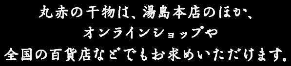 丸赤の干物は、湯島本店のほか、オンラインショップや全国の百貨店などでもお求めいただけます。